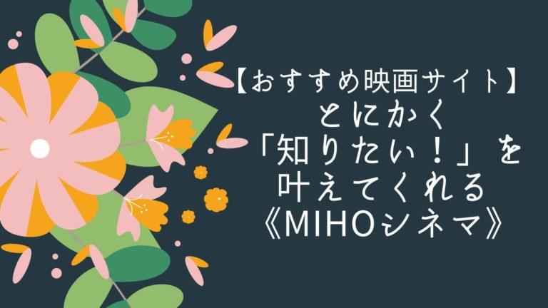 【おすすめ映画サイト】とにかく「知りたい!」を叶えてくれる《MIHOシネマ》